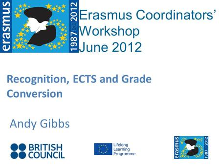 Recognition, ECTS and Grade Conversion Andy Gibbs Erasmus Coordinators Workshop June 2012.