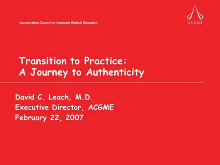 Transition to Practice: A Journey to Authenticity David C. Leach, M.D. Executive Director, ACGME February 22, 2007.