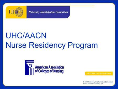 © 2007 University HealthSystem Consortium Nurse Residency Training.ppt UHC/AACN Nurse Residency Program THE POWER OF COLLABORATION University HealthSystem.