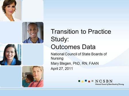 Transition to Practice Study: Outcomes Data National Council of State Boards of Nursing Mary Blegen, PhD, RN, FAAN April 27, 2011.