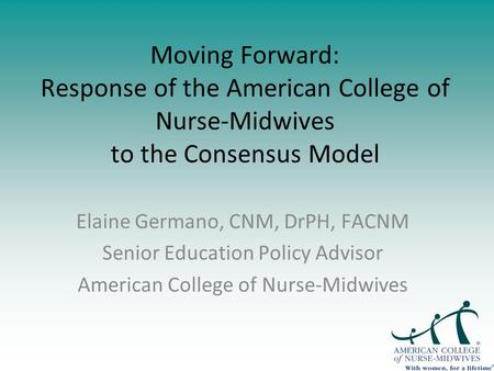 Moving Forward: Response of the American College of Nurse-Midwives to the Consensus Model Elaine Germano, CNM, DrPH, FACNM Senior Education Policy Advisor.