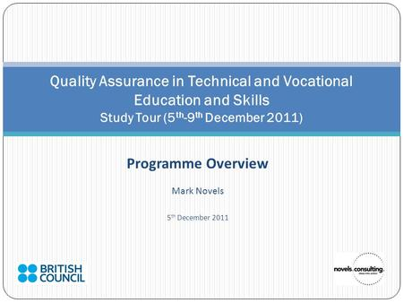 Programme Overview Mark Novels 5 th December 2011 Quality Assurance in Technical and Vocational Education and Skills Study Tour (5 th -9 th December 2011)