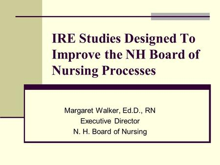 IRE Studies Designed To Improve the NH Board of Nursing Processes Margaret Walker, Ed.D., RN Executive Director N. H. Board of Nursing.