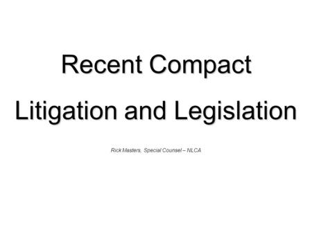 Recent Compact Litigation and Legislation Rick Masters, Special Counsel – NLCA.