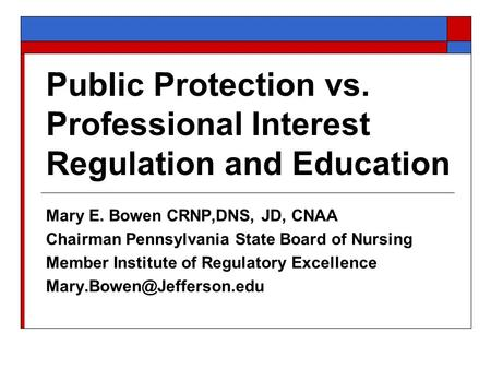Public Protection vs. Professional Interest Regulation and Education Mary E. Bowen CRNP,DNS, JD, CNAA Chairman Pennsylvania State Board of Nursing Member.