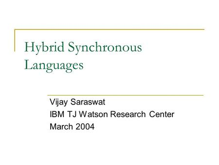 Hybrid Synchronous Languages Vijay Saraswat IBM TJ Watson Research Center March 2004.