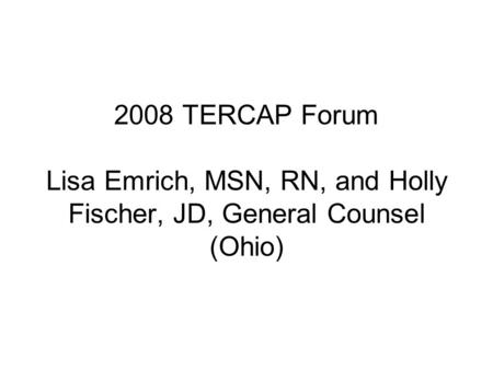 2008 TERCAP Forum Lisa Emrich, MSN, RN, and Holly Fischer, JD, General Counsel (Ohio)