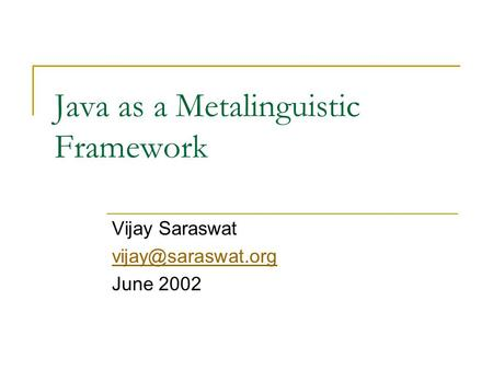 Java as a Metalinguistic Framework Vijay Saraswat June 2002.