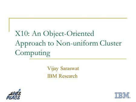 X10: An Object-Oriented Approach to Non-uniform Cluster Computing Vijay Saraswat IBM Research.