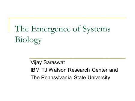 The Emergence of Systems Biology Vijay Saraswat IBM TJ Watson Research Center and The Pennsylvania State University.