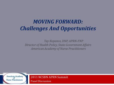 MOVING FORWARD: Challenges And Opportunities Tay Kopanos, DNP, APRN-FNP Director of Health Policy, State Government Affairs American Academy of Nurse Practitioners.
