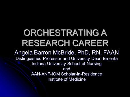 ORCHESTRATING A RESEARCH CAREER Angela Barron McBride, PhD, RN, FAAN Distinguished Professor and University Dean Emerita Indiana University School of Nursing.