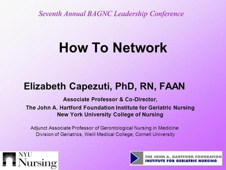 How To Network Elizabeth Capezuti, PhD, RN, FAAN Associate Professor & Co-Director, The John A. Hartford Foundation Institute for Geriatric Nursing New.