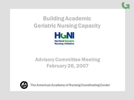 Advisory Committee Meeting February 26, 2007 Building Academic Geriatric Nursing Capacity The American Academy of Nursing Coordinating Center.