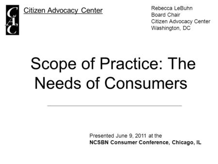 Scope of Practice: The Needs of Consumers Citizen Advocacy Center Rebecca LeBuhn Board Chair Citizen Advocacy Center Washington, DC Presented June 9, 2011.