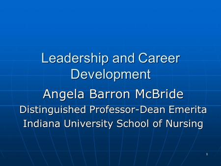 1 Leadership and Career Development Angela Barron McBride Distinguished Professor-Dean Emerita Indiana University School of Nursing.