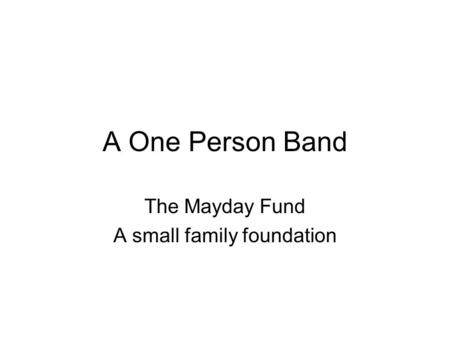 A One Person Band The Mayday Fund A small family foundation.