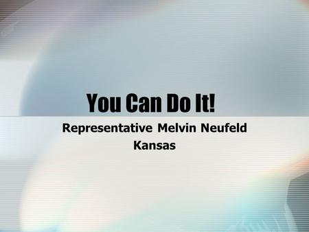 You Can Do It! Representative Melvin Neufeld Kansas.