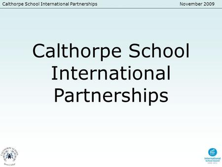 Calthorpe School International PartnershipsNovember 2009 Calthorpe School International Partnerships.