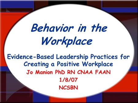 Behavior in the Workplace Evidence-Based Leadership Practices for Creating a Positive Workplace Jo Manion PhD RN CNAA FAAN 1/8/07 NCSBN.
