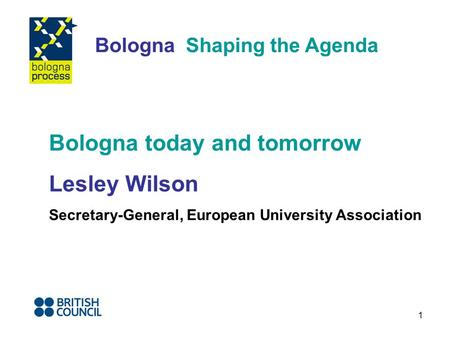 1 Bologna Shaping the Agenda Bologna today and tomorrow Lesley Wilson Secretary-General, European University Association.
