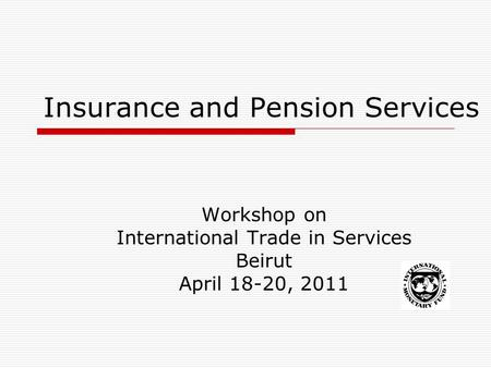 Insurance and Pension Services Workshop on International Trade in Services Beirut April 18-20, 2011.