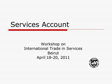 Services Account Workshop on International Trade in Services Beirut April 18-20, 2011.
