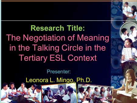 Research Title: The Negotiation of Meaning in the Talking Circle in the Tertiary ESL Context Presenter: Leonora L. Mingo, Ph.D. Presenter: Leonora L. Mingo,