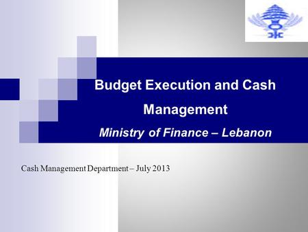Budget Execution and Cash Management Ministry of Finance – Lebanon Cash Management Department – July 2013.