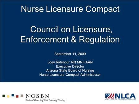 Nurse Licensure Compact Council on Licensure, Enforcement & Regulation September 11, 2009 Joey Ridenour RN MN FAAN Executive Director Arizona State.