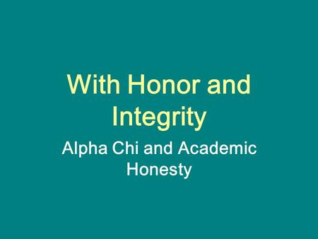 With Honor and Integrity Alpha Chi and Academic Honesty.