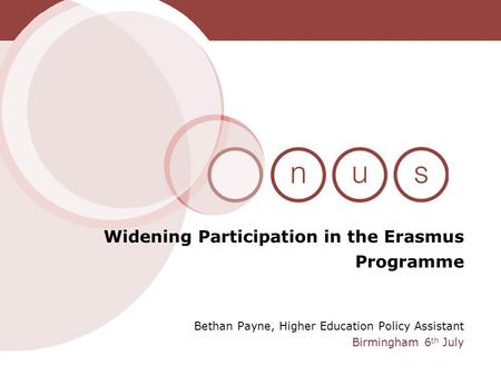 Bethan Payne, Higher Education Policy Assistant Birmingham 6 th July Widening Participation in the Erasmus Programme.