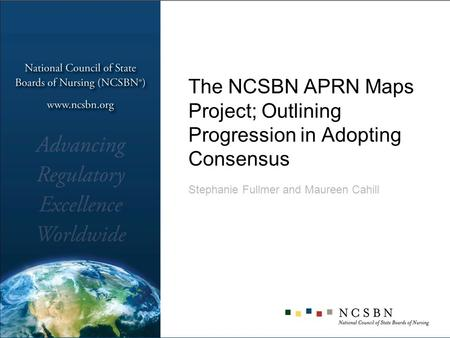 The NCSBN APRN Maps Project; Outlining Progression in Adopting Consensus Stephanie Fullmer and Maureen Cahill.