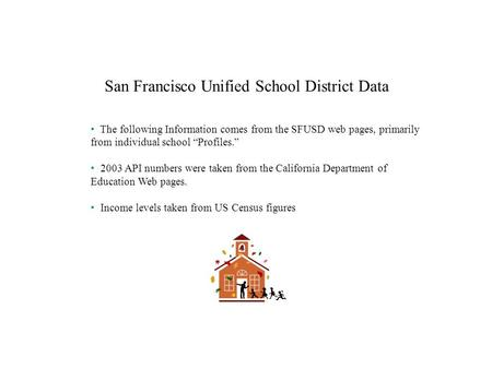 San Francisco Unified School District Data The following Information comes from the SFUSD web pages, primarily from individual school Profiles. 2003 API.