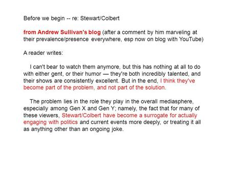 Before we begin -- re: Stewart/Colbert from Andrew Sullivan's blog (after a comment by him marveling at their prevalence/presence everywhere, esp now on.