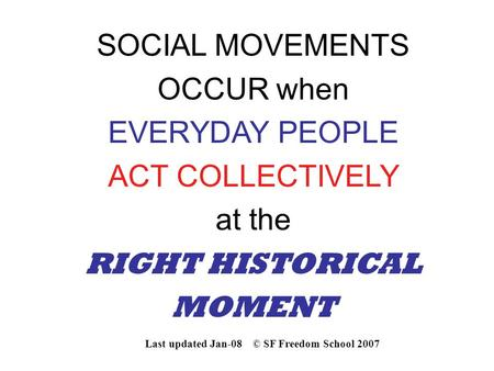 SOCIAL MOVEMENTS OCCUR when EVERYDAY PEOPLE ACT COLLECTIVELY at the RIGHT HISTORICAL MOMENT Last updated Jan-08 © SF Freedom School 2007.