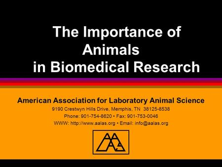 The Importance of Animals in Biomedical Research American Association for Laboratory Animal Science 9190 Crestwyn Hills Drive, Memphis, TN 38125-8538 Phone: