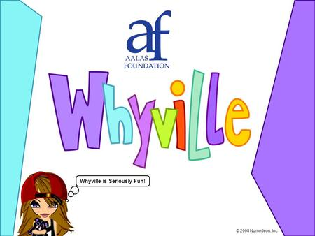 Whyville is Seriously Fun! © 2008 Numedeon, Inc..