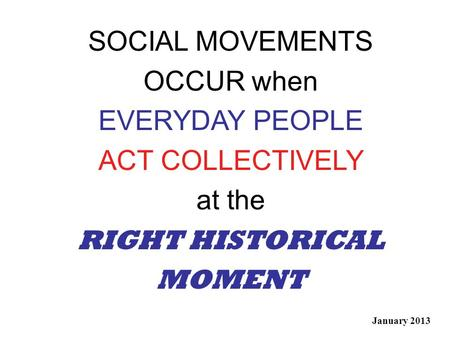 SOCIAL MOVEMENTS OCCUR when EVERYDAY PEOPLE ACT COLLECTIVELY at the RIGHT HISTORICAL MOMENT January 2013.