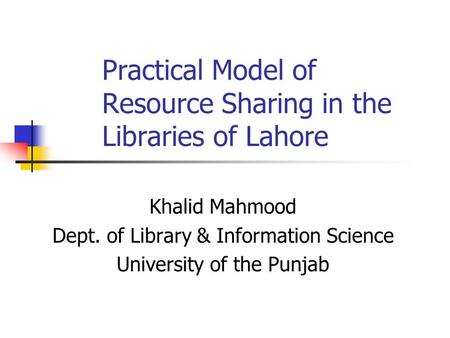 Practical Model of Resource Sharing in the Libraries of Lahore Khalid Mahmood Dept. of Library & Information Science University of the Punjab.