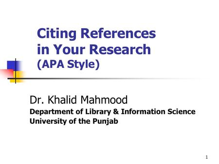1 Citing References in Your Research (APA Style) Dr. Khalid Mahmood Department of Library & Information Science University of the Punjab.