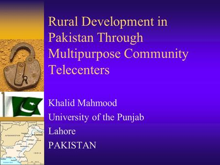 Rural Development in Pakistan Through Multipurpose Community Telecenters Khalid Mahmood University of the Punjab Lahore PAKISTAN.