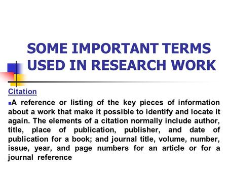 SOME IMPORTANT TERMS USED IN RESEARCH WORK Citation A reference or listing of the key pieces of information about a work that make it possible to identify.
