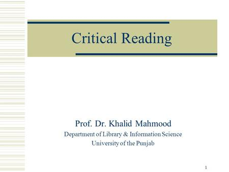 1 Critical Reading Prof. Dr. Khalid Mahmood Department of Library & Information Science University of the Punjab.
