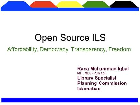 Affordability, Democracy, Transparency, Freedom Open Source ILS Rana Muhammad Iqbal MIT, MLS (Punjab) Library Specialist Planning Commission Islamabad.