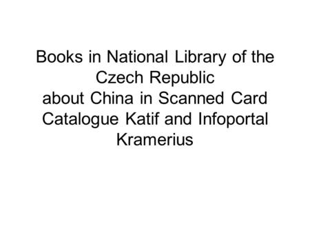 Books in National Library of the Czech Republic about China in Scanned Card Catalogue Katif and Infoportal Kramerius.