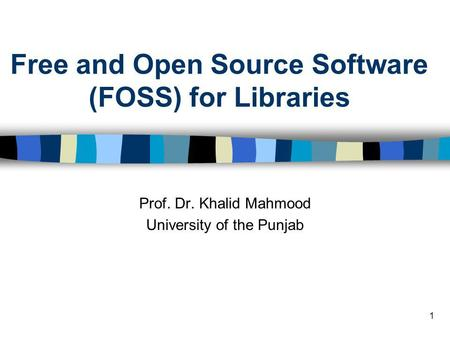 1 Free and Open Source Software (FOSS) for Libraries Prof. Dr. Khalid Mahmood University of the Punjab.