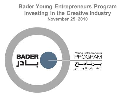 Bader Young Entrepreneurs Program Investing in the Creative Industry November 25, 2010.