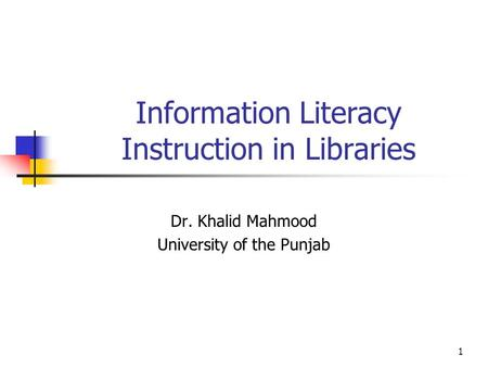 1 Information Literacy Instruction in Libraries Dr. Khalid Mahmood University of the Punjab.