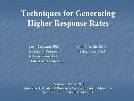 Presented at the 2006 American Educational Research Association Annual Meeting April 7 – 11 San Francisco, CA Techniques for Generating Higher Response.